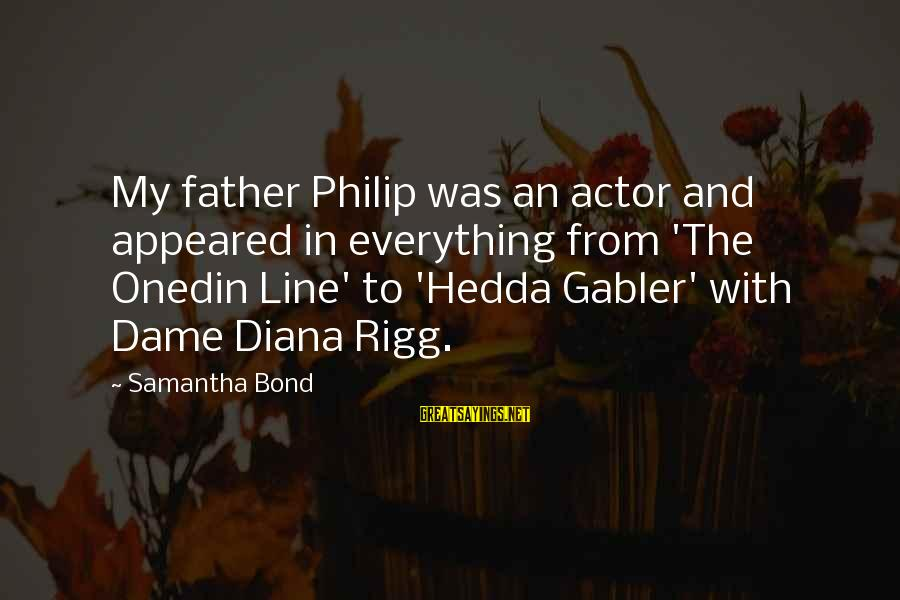Onedin Sayings By Samantha Bond: My father Philip was an actor and appeared in everything from 'The Onedin Line' to