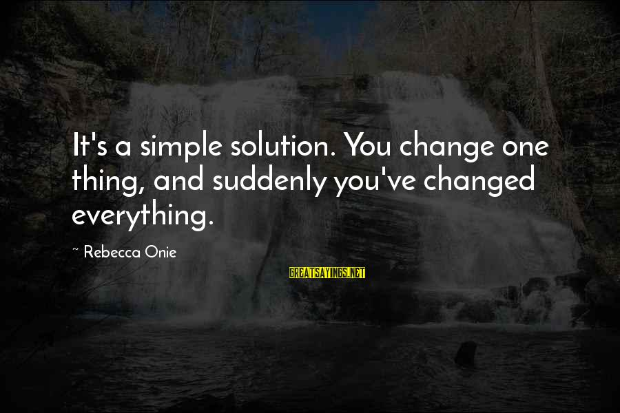 Onie Sayings By Rebecca Onie: It's a simple solution. You change one thing, and suddenly you've changed everything.