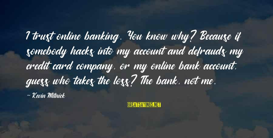 Online Banking Sayings By Kevin Mitnick: I trust online banking. You know why? Because if somebody hacks into my account and