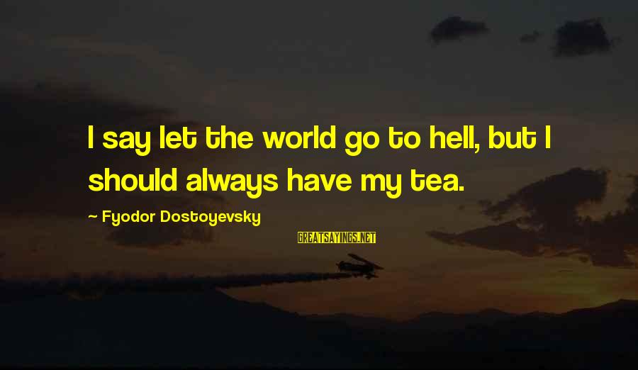 Only Fools And Horses Heroes And Villains Sayings By Fyodor Dostoyevsky: I say let the world go to hell, but I should always have my tea.
