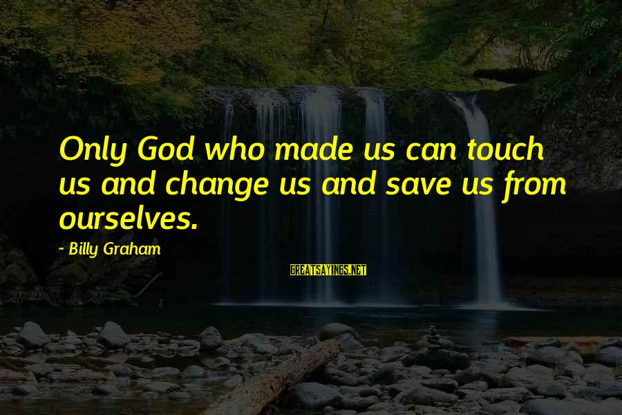 Only God Can Save Us Sayings By Billy Graham: Only God who made us can touch us and change us and save us from