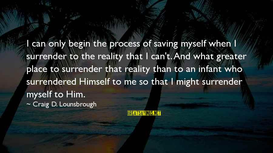 Only God Can Save Us Sayings By Craig D. Lounsbrough: I can only begin the process of saving myself when I surrender to the reality