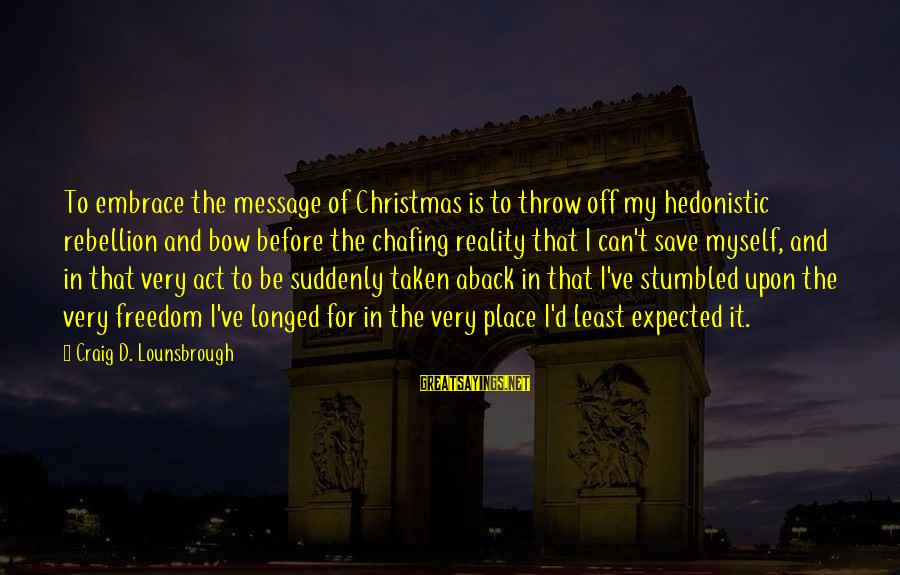 Only God Can Save Us Sayings By Craig D. Lounsbrough: To embrace the message of Christmas is to throw off my hedonistic rebellion and bow