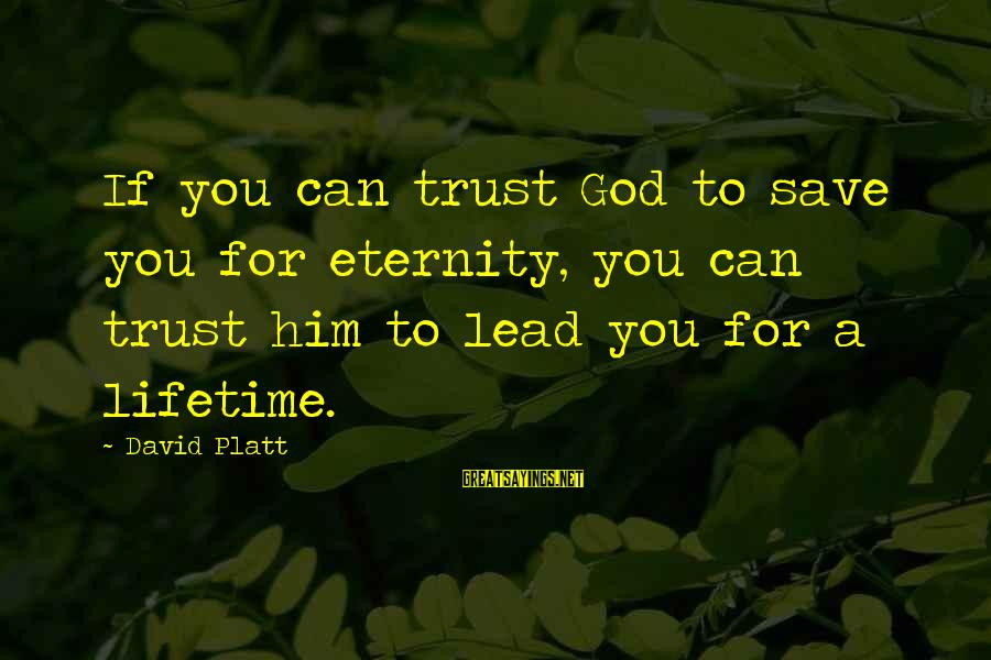 Only God Can Save Us Sayings By David Platt: If you can trust God to save you for eternity, you can trust him to