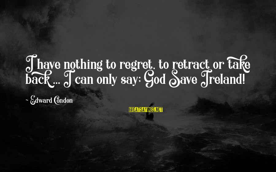 Only God Can Save Us Sayings By Edward Condon: I have nothing to regret, to retract or take back ... I can only say;
