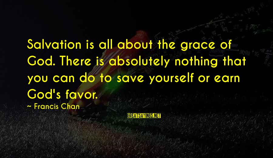 Only God Can Save Us Sayings By Francis Chan: Salvation is all about the grace of God. There is absolutely nothing that you can