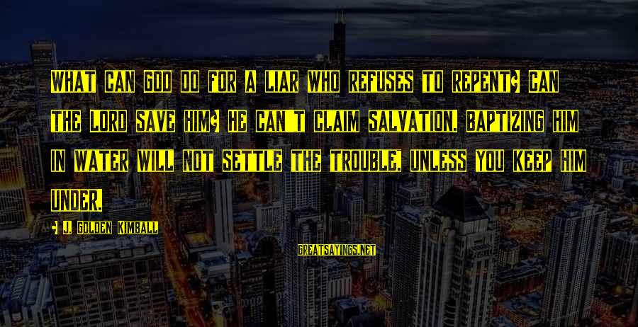 Only God Can Save Us Sayings By J. Golden Kimball: What can God do for a liar who refuses to repent? Can the Lord save