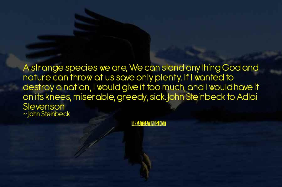 Only God Can Save Us Sayings By John Steinbeck: A strange species we are, We can stand anything God and nature can throw at