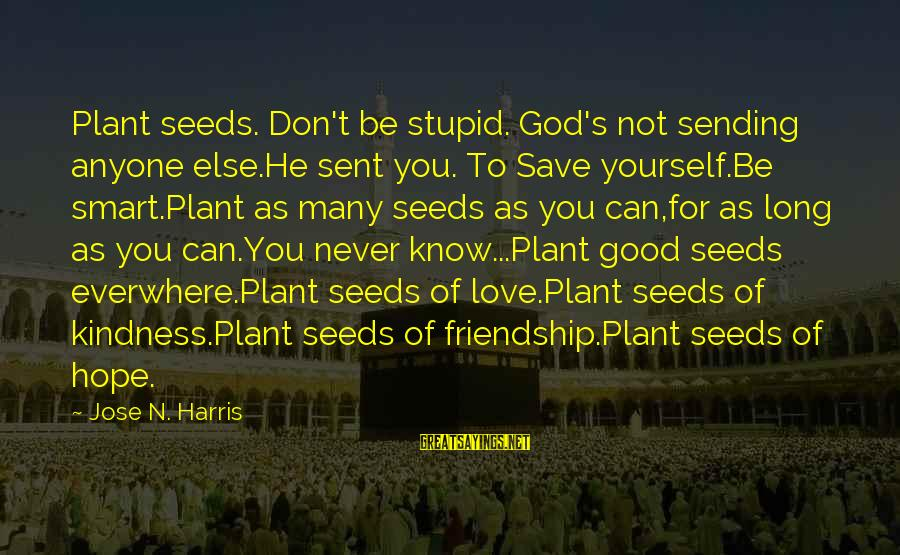 Only God Can Save Us Sayings By Jose N. Harris: Plant seeds. Don't be stupid. God's not sending anyone else.He sent you. To Save yourself.Be
