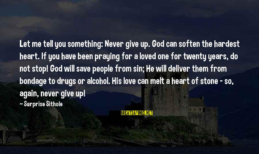 Only God Can Save Us Sayings By Surprise Sithole: Let me tell you something: Never give up. God can soften the hardest heart. If