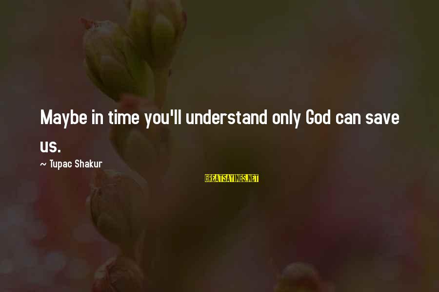Only God Can Save Us Sayings By Tupac Shakur: Maybe in time you'll understand only God can save us.