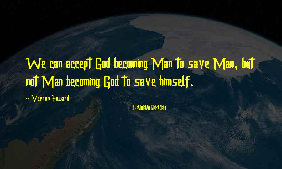 Only God Can Save Us Sayings By Vernon Howard: We can accept God becoming Man to save Man, but not Man becoming God to