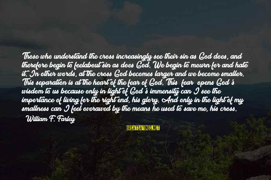 Only God Can Save Us Sayings By William F. Farley: Those who understand the cross increasingly see their sin as God does, and therefore begin