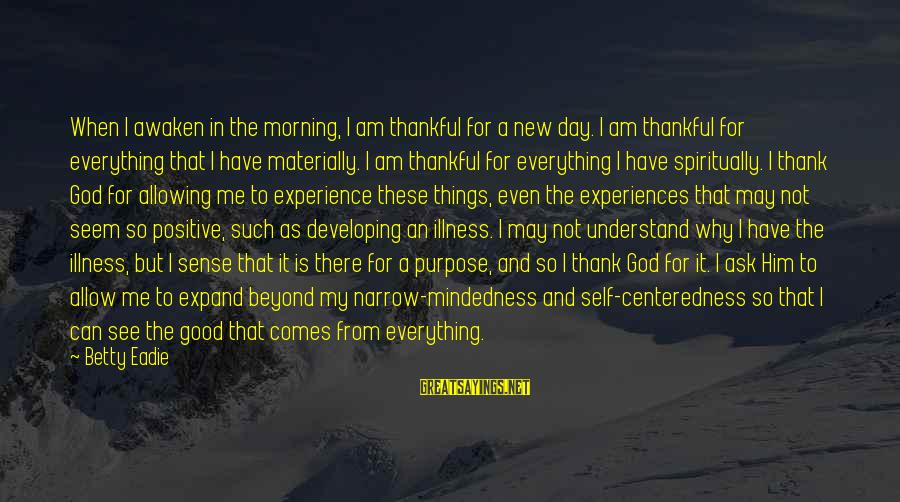 Only God Can Understand Me Sayings By Betty Eadie: When I awaken in the morning, I am thankful for a new day. I am