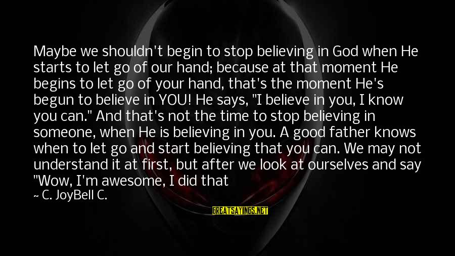 Only God Can Understand Me Sayings By C. JoyBell C.: Maybe we shouldn't begin to stop believing in God when He starts to let go