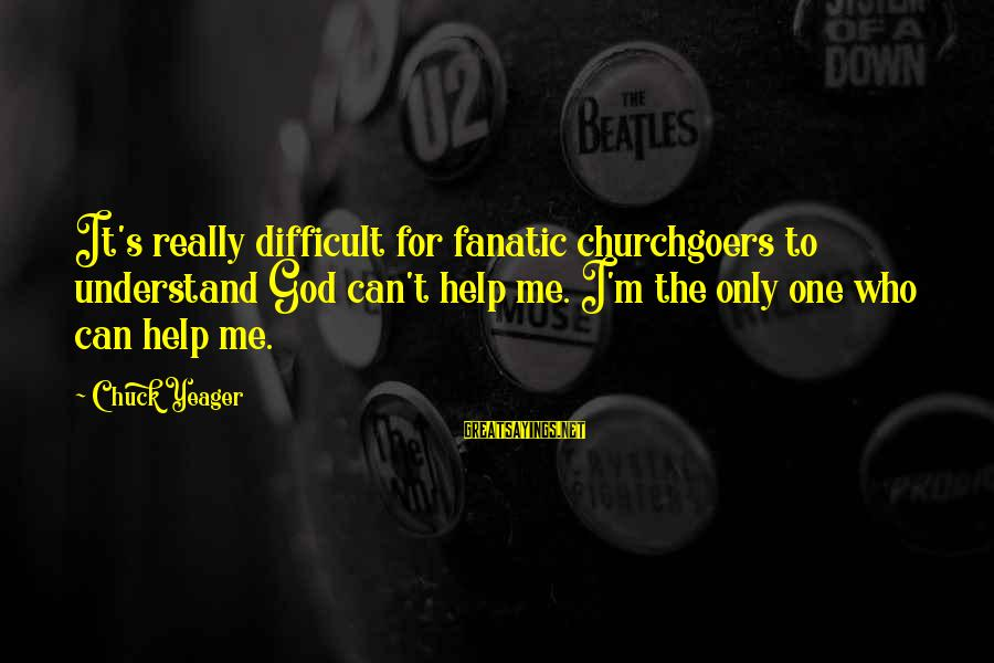 Only God Can Understand Me Sayings By Chuck Yeager: It's really difficult for fanatic churchgoers to understand God can't help me. I'm the only
