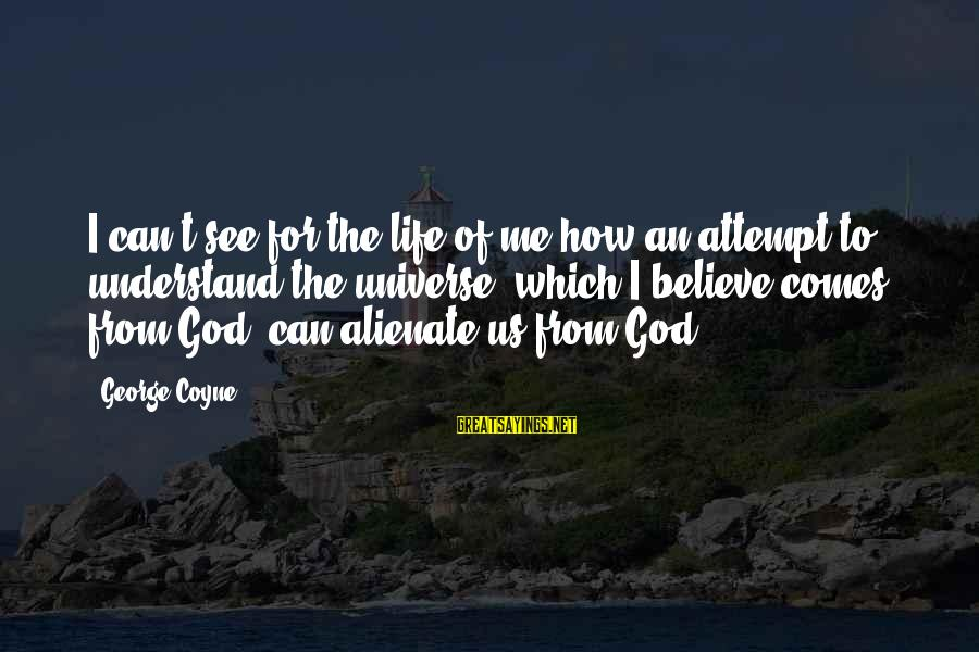 Only God Can Understand Me Sayings By George Coyne: I can't see for the life of me how an attempt to understand the universe,