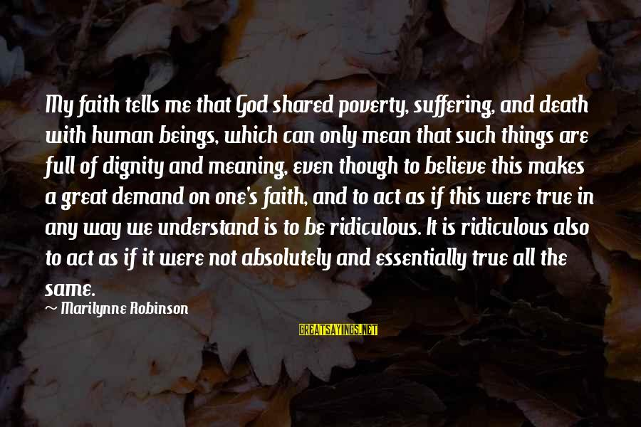 Only God Can Understand Me Sayings By Marilynne Robinson: My faith tells me that God shared poverty, suffering, and death with human beings, which