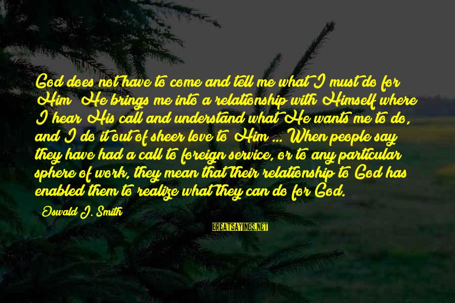 Only God Can Understand Me Sayings By Oswald J. Smith: God does not have to come and tell me what I must do for Him;