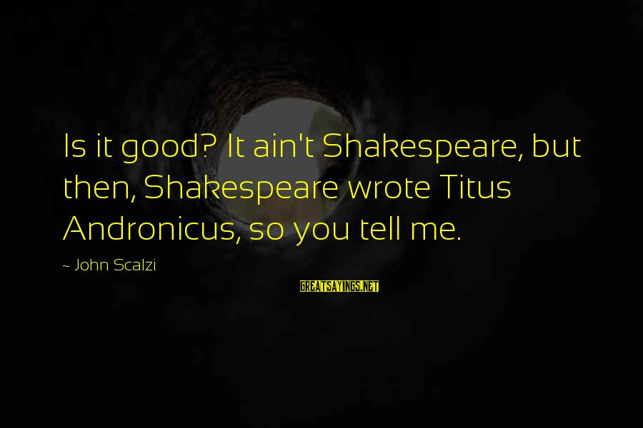 Only Liking One Guy Sayings By John Scalzi: Is it good? It ain't Shakespeare, but then, Shakespeare wrote Titus Andronicus, so you tell