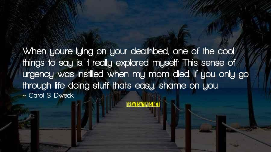 Only One Mom Sayings By Carol S. Dweck: When you're lying on your deathbed, one of the cool things to say is, 'I