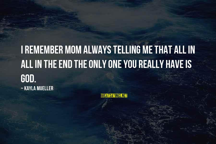 Only One Mom Sayings By Kayla Mueller: I remember Mom always telling me that all in all in the end the only