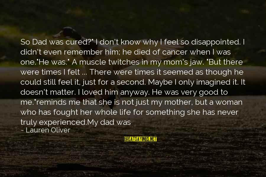"""Only One Mom Sayings By Lauren Oliver: So Dad was cured?"""" I don't know why I feel so disappointed. I didn't even"""