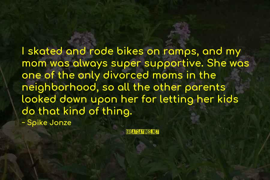 Only One Mom Sayings By Spike Jonze: I skated and rode bikes on ramps, and my mom was always super supportive. She