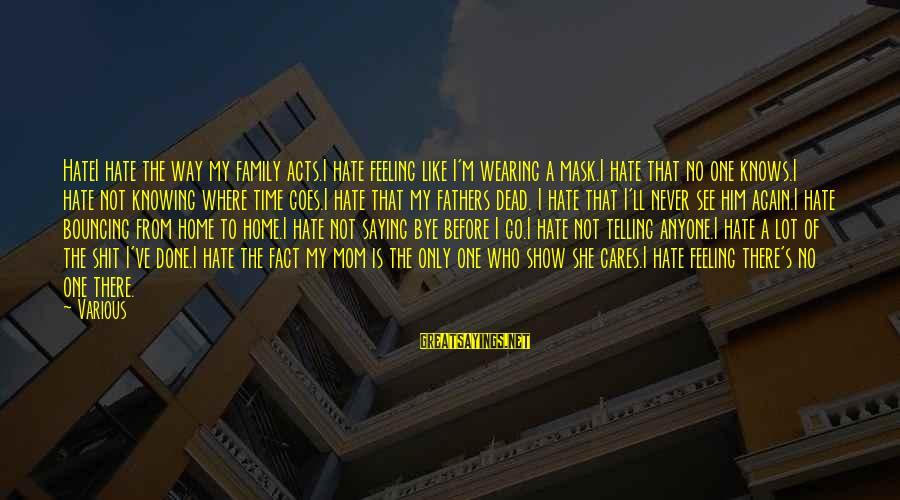 Only One Mom Sayings By Various: HateI hate the way my family acts.I hate feeling like I'm wearing a mask.I hate