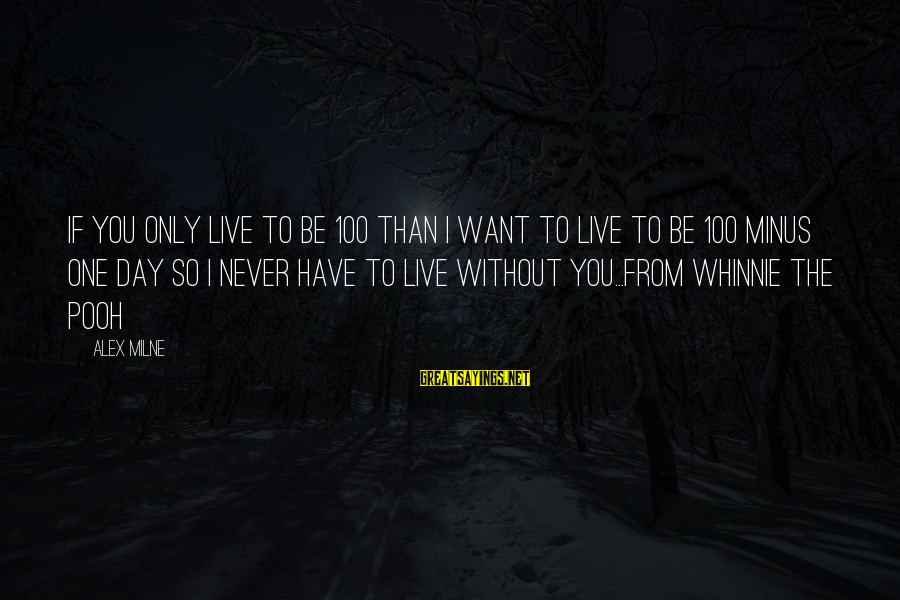 Only You Sayings By Alex Milne: If you only live to be 100 than I want to live to be 100