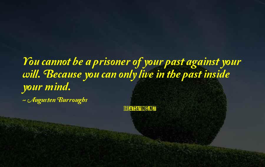 Only You Sayings By Augusten Burroughs: You cannot be a prisoner of your past against your will. Because you can only