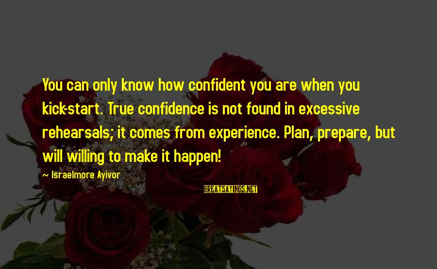 Only You Sayings By Israelmore Ayivor: You can only know how confident you are when you kick-start. True confidence is not