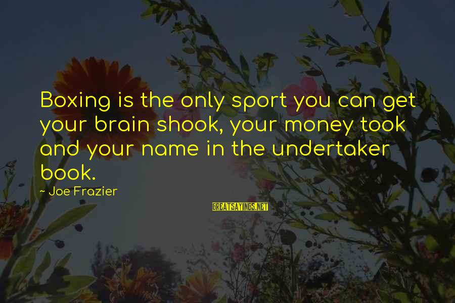 Only You Sayings By Joe Frazier: Boxing is the only sport you can get your brain shook, your money took and