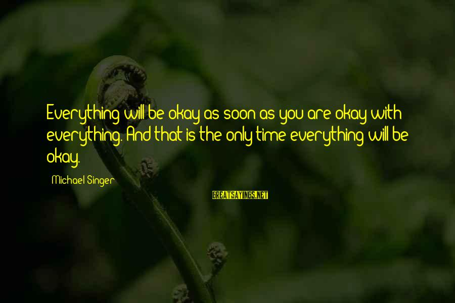 Only You Sayings By Michael Singer: Everything will be okay as soon as you are okay with everything. And that is