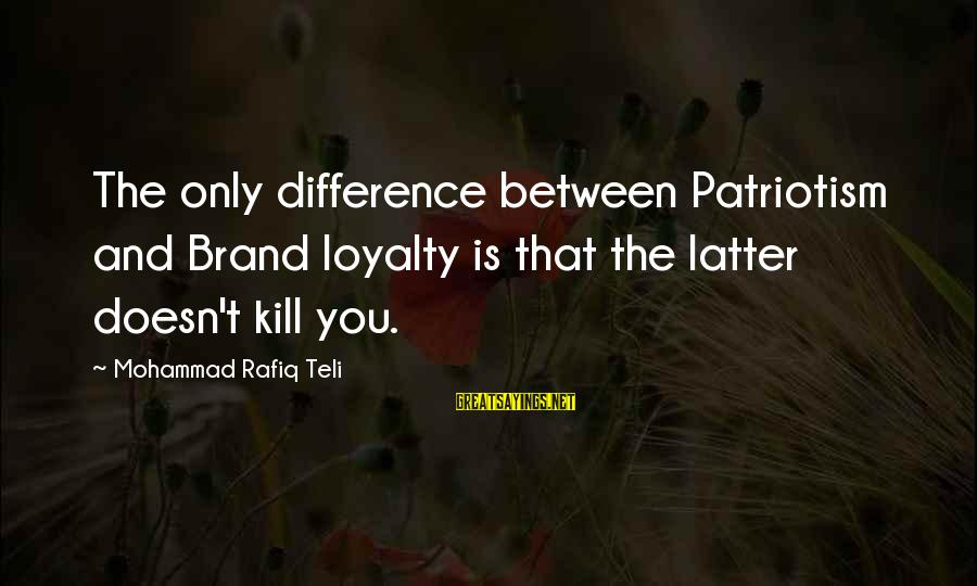 Only You Sayings By Mohammad Rafiq Teli: The only difference between Patriotism and Brand loyalty is that the latter doesn't kill you.