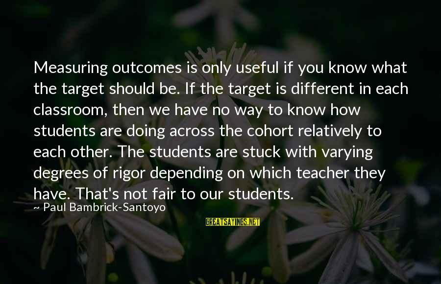 Only You Sayings By Paul Bambrick-Santoyo: Measuring outcomes is only useful if you know what the target should be. If the