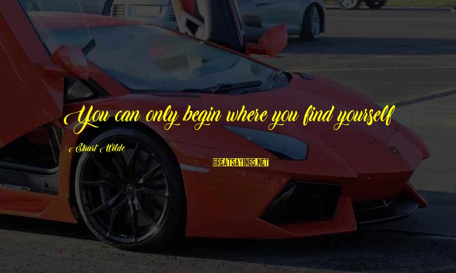 Only You Sayings By Stuart Wilde: You can only begin where you find yourself