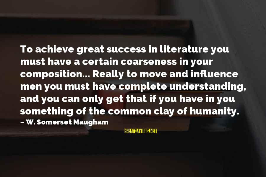 Only You Sayings By W. Somerset Maugham: To achieve great success in literature you must have a certain coarseness in your composition...