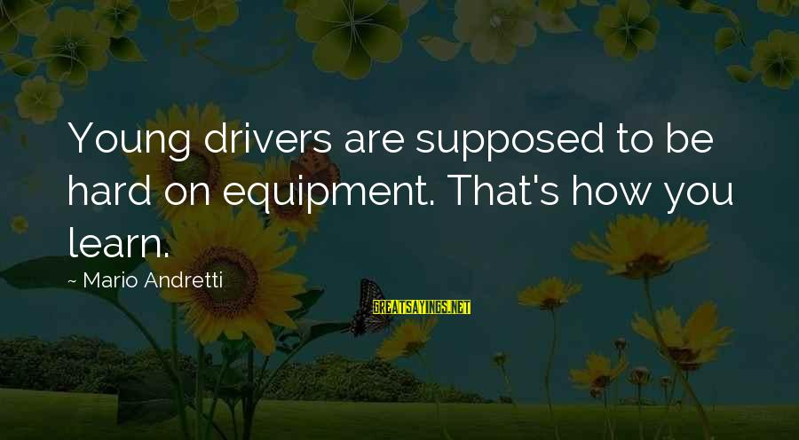 Only Young Drivers Sayings By Mario Andretti: Young drivers are supposed to be hard on equipment. That's how you learn.