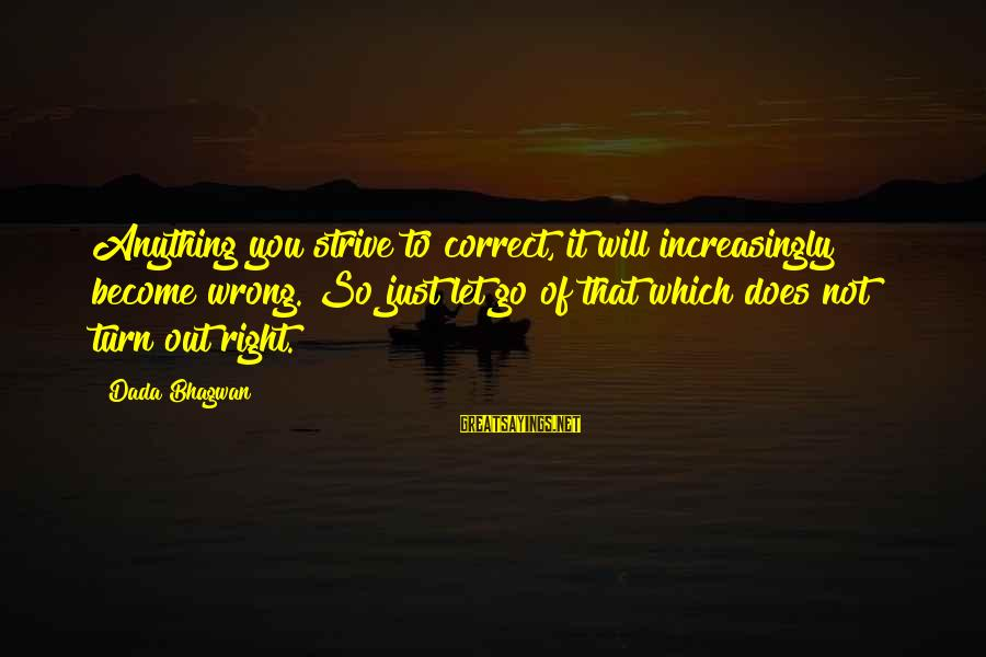 Opening Of Classes Sayings By Dada Bhagwan: Anything you strive to correct, it will increasingly become wrong. So just let go of