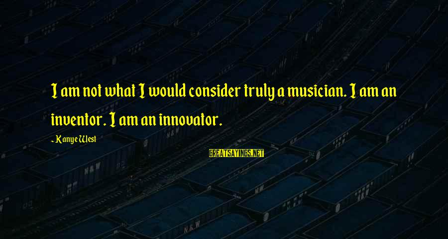 Opening Of Classes Sayings By Kanye West: I am not what I would consider truly a musician. I am an inventor. I