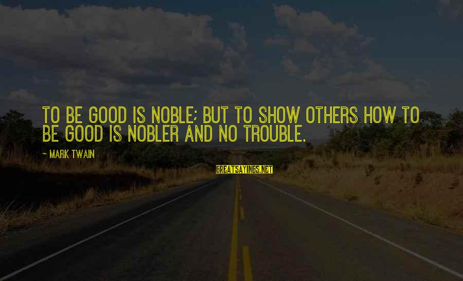 Opening Of Classes Sayings By Mark Twain: To be good is noble; but to show others how to be good is nobler