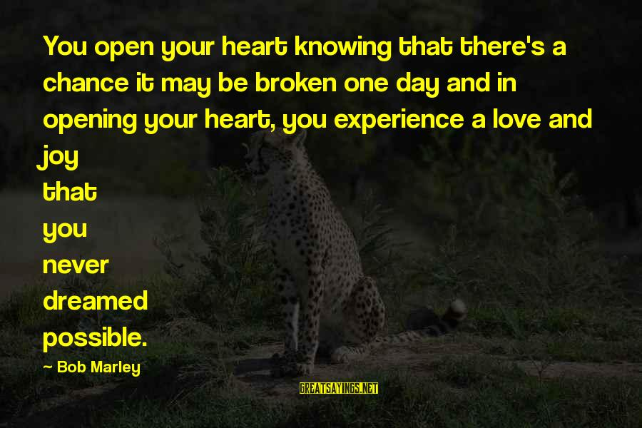 Opening Your Heart To Love Sayings By Bob Marley: You open your heart knowing that there's a chance it may be broken one day