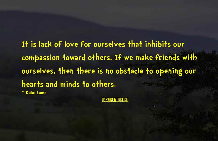 Opening Your Heart To Love Sayings By Dalai Lama: It is lack of love for ourselves that inhibits our compassion toward others. If we