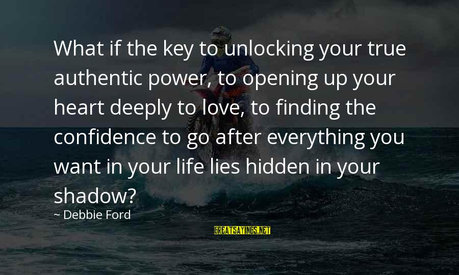 Opening Your Heart To Love Sayings By Debbie Ford: What if the key to unlocking your true authentic power, to opening up your heart