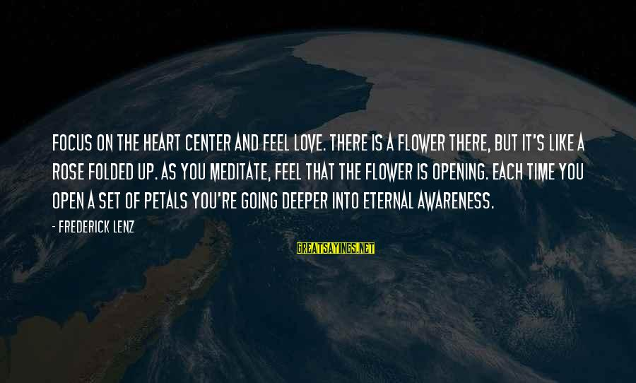 Opening Your Heart To Love Sayings By Frederick Lenz: Focus on the heart center and feel love. There is a flower there, but it's