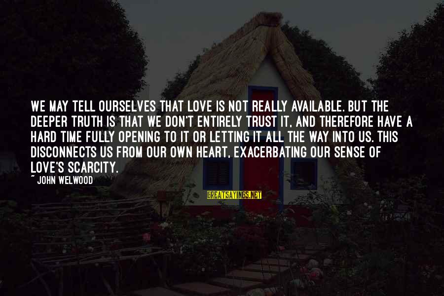 Opening Your Heart To Love Sayings By John Welwood: We may tell ourselves that love is not really available. but the deeper truth is