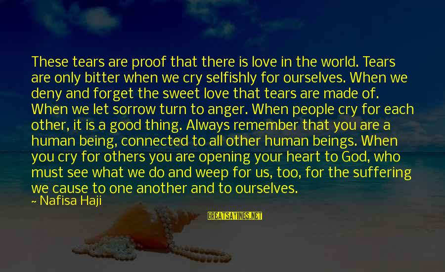 Opening Your Heart To Love Sayings By Nafisa Haji: These tears are proof that there is love in the world. Tears are only bitter