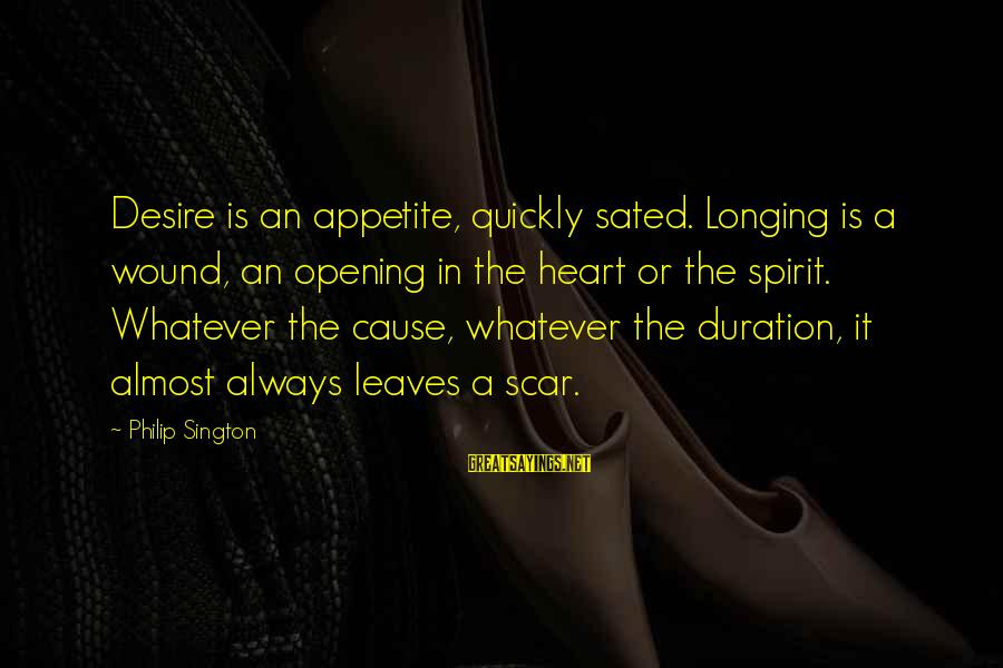 Opening Your Heart To Love Sayings By Philip Sington: Desire is an appetite, quickly sated. Longing is a wound, an opening in the heart