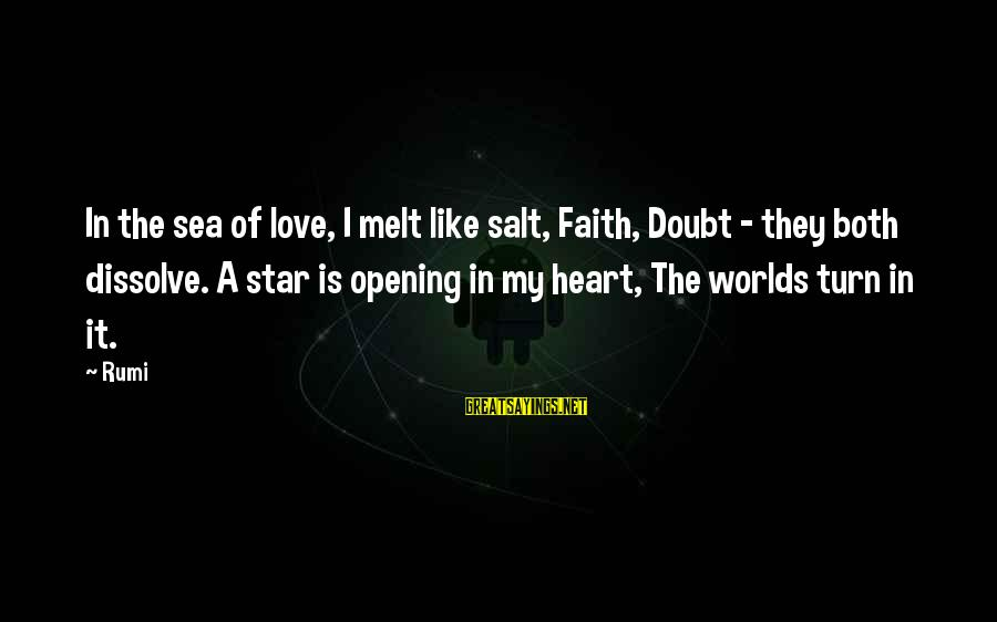 Opening Your Heart To Love Sayings By Rumi: In the sea of love, I melt like salt, Faith, Doubt - they both dissolve.